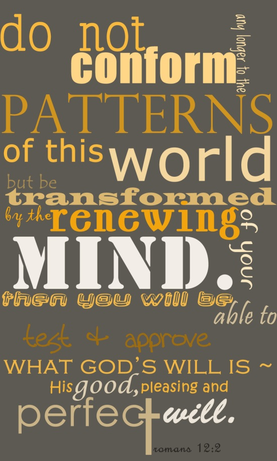 Do not conform any longer to the pattern of this world, but be transformed by the renewing of your mind. Then you will be able to test and approve what God's will is - his good, pleasing and perfect will.